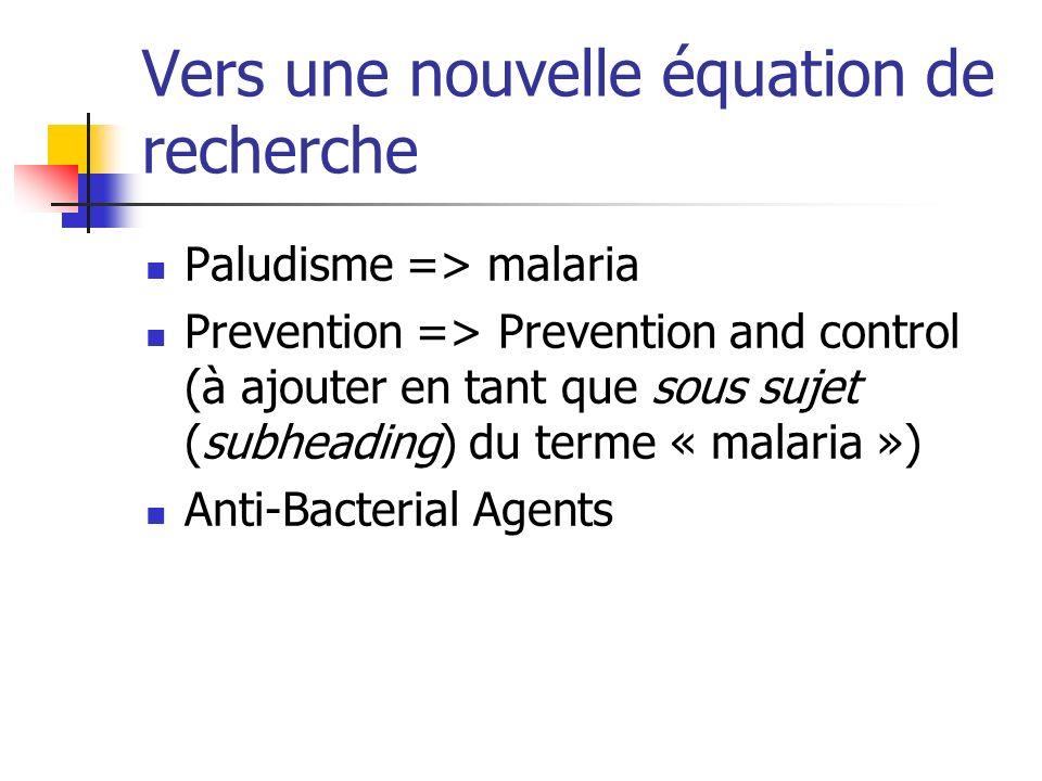 Vers une nouvelle équation de recherche Paludisme => malaria Prevention => Prevention and control (à ajouter en tant que sous sujet (subheading) du terme « malaria ») Anti-Bacterial Agents
