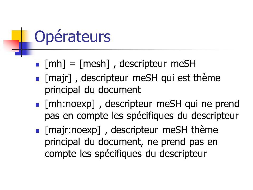 Opérateurs [mh] = [mesh], descripteur meSH [majr], descripteur meSH qui est thème principal du document [mh:noexp], descripteur meSH qui ne prend pas en compte les spécifiques du descripteur [majr:noexp], descripteur meSH thème principal du document, ne prend pas en compte les spécifiques du descripteur