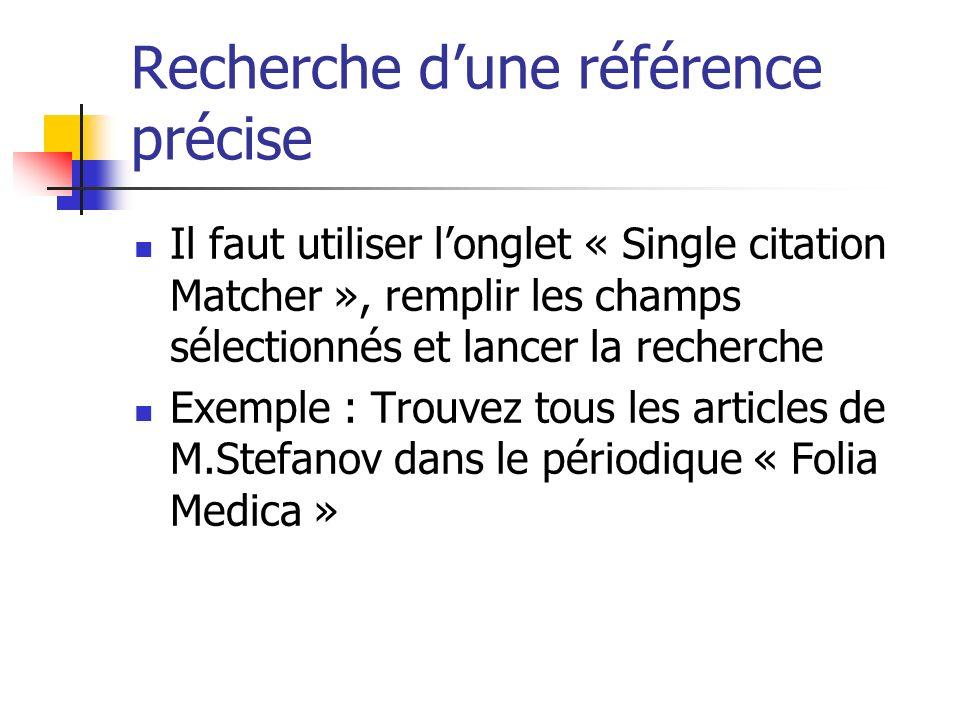 Recherche dune référence précise Il faut utiliser longlet « Single citation Matcher », remplir les champs sélectionnés et lancer la recherche Exemple : Trouvez tous les articles de M.Stefanov dans le périodique « Folia Medica »