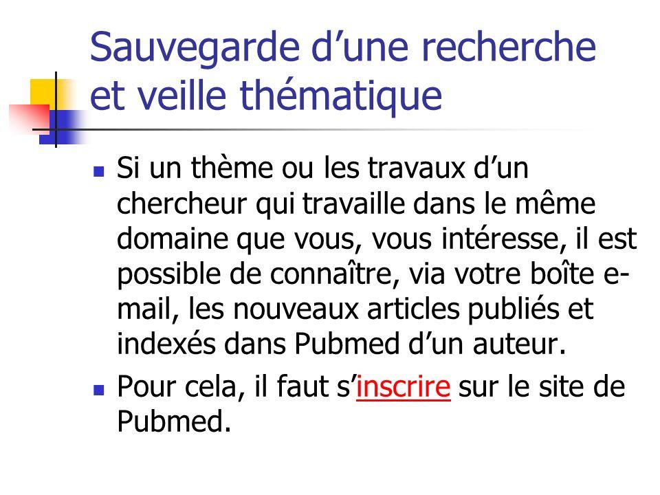 Sauvegarde dune recherche et veille thématique Si un thème ou les travaux dun chercheur qui travaille dans le même domaine que vous, vous intéresse, il est possible de connaître, via votre boîte e- mail, les nouveaux articles publiés et indexés dans Pubmed dun auteur.