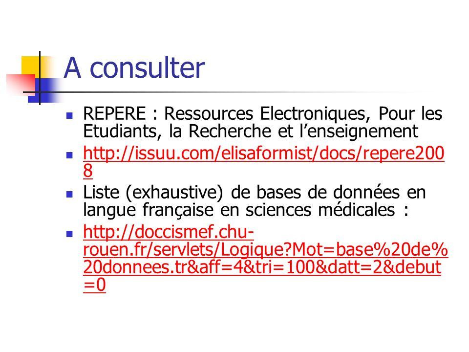 A consulter REPERE : Ressources Electroniques, Pour les Etudiants, la Recherche et lenseignement http://issuu.com/elisaformist/docs/repere200 8 http://issuu.com/elisaformist/docs/repere200 8 Liste (exhaustive) de bases de données en langue française en sciences médicales : http://doccismef.chu- rouen.fr/servlets/Logique Mot=base%20de% 20donnees.tr&aff=4&tri=100&datt=2&debut =0 http://doccismef.chu- rouen.fr/servlets/Logique Mot=base%20de% 20donnees.tr&aff=4&tri=100&datt=2&debut =0