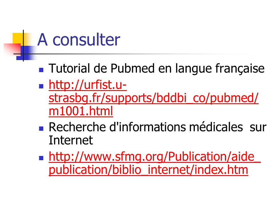 A consulter Tutorial de Pubmed en langue française http://urfist.u- strasbg.fr/supports/bddbi_co/pubmed/ m1001.html http://urfist.u- strasbg.fr/supports/bddbi_co/pubmed/ m1001.html Recherche d informations médicales sur Internet http://www.sfmg.org/Publication/aide_ publication/biblio_internet/index.htm http://www.sfmg.org/Publication/aide_ publication/biblio_internet/index.htm