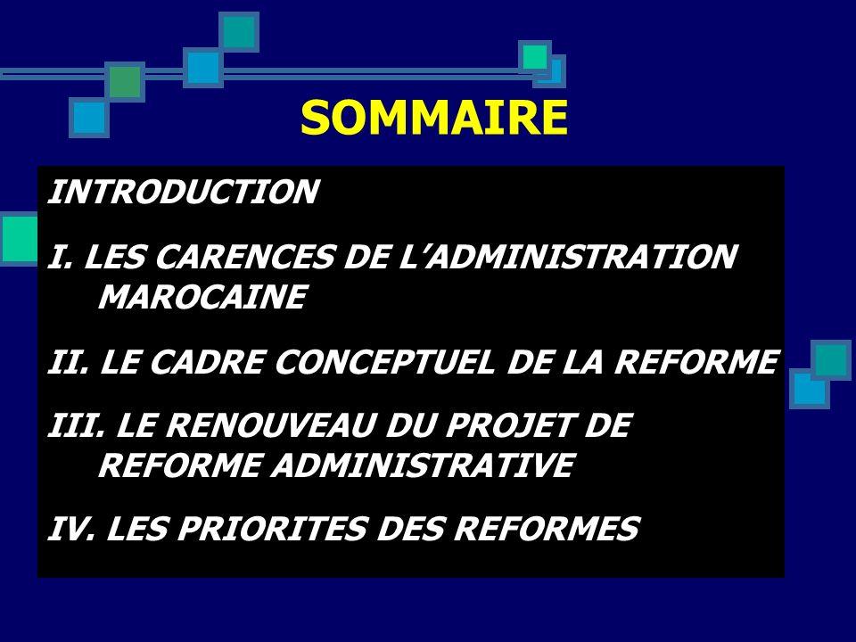 SOMMAIRE INTRODUCTION I. LES CARENCES DE LADMINISTRATION MAROCAINE II. LE CADRE CONCEPTUEL DE LA REFORME III. LE RENOUVEAU DU PROJET DE REFORME ADMINI