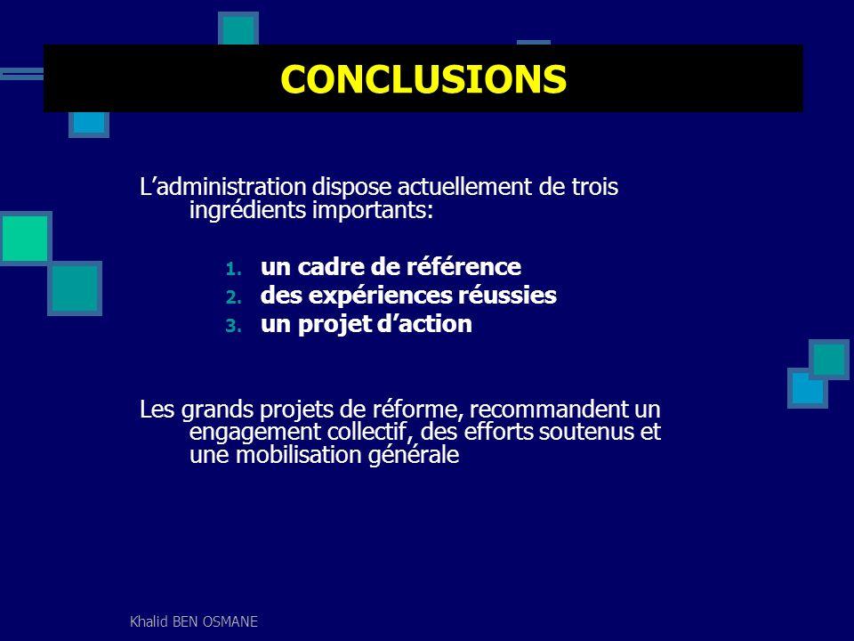 Khalid BEN OSMANE CONCLUSIONS Ladministration dispose actuellement de trois ingrédients importants: 1. un cadre de référence 2. des expériences réussi