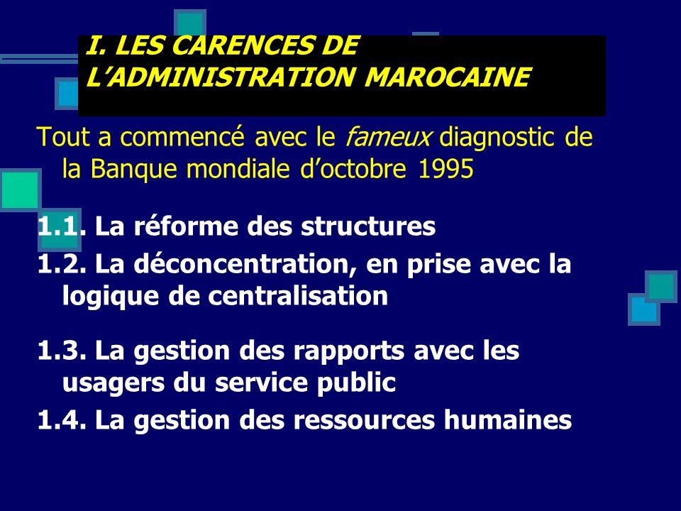 I. LES CARENCES DE LADMINISTRATION MAROCAINE Tout a commencé avec le fameux diagnostic de la Banque mondiale doctobre 1995 1.1. La réforme des structu