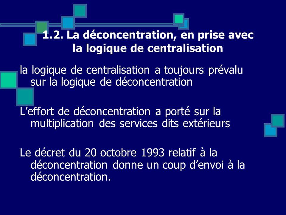 1.2. La déconcentration, en prise avec la logique de centralisation la logique de centralisation a toujours prévalu sur la logique de déconcentration