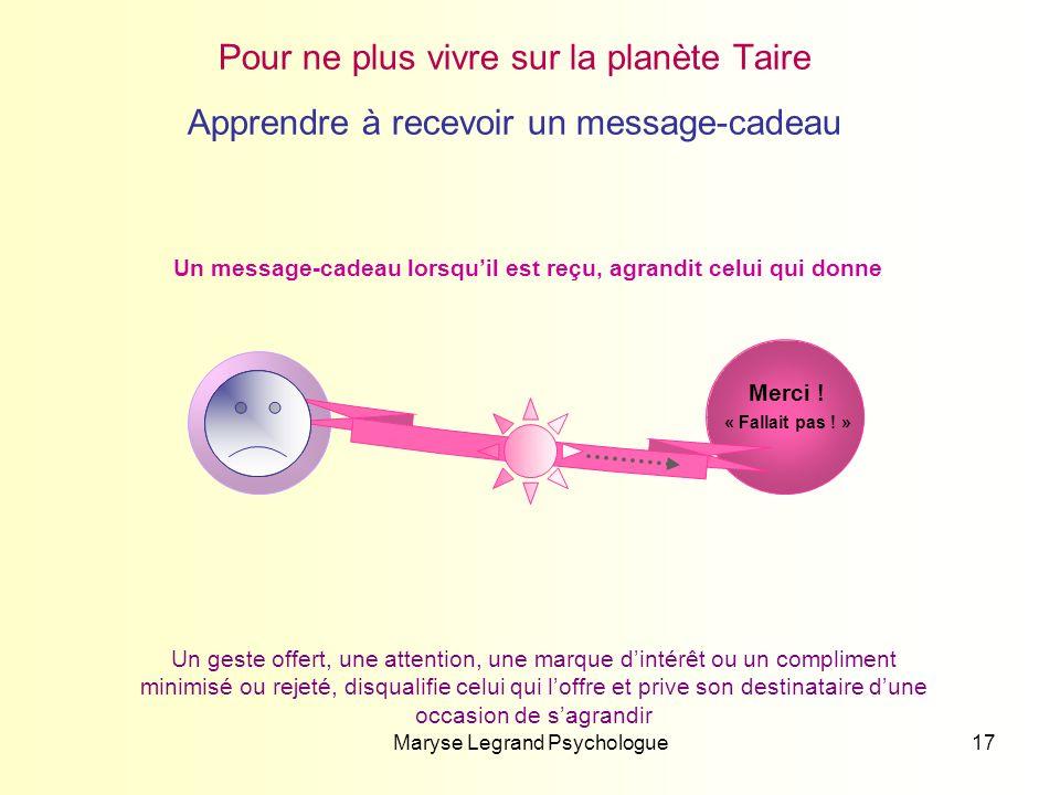 Maryse Legrand Psychologue17 « Fallait pas ! » Merci ! Pour ne plus vivre sur la planète Taire Apprendre à recevoir un message-cadeau Un message-cadea