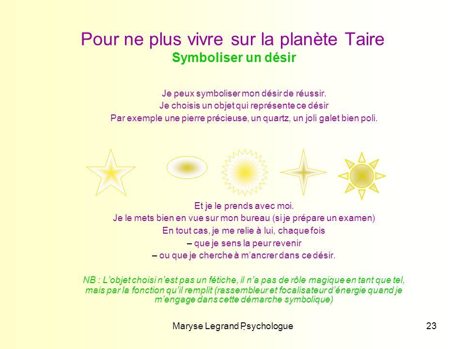 Maryse Legrand Psychologue23 Pour ne plus vivre sur la planète Taire Symboliser un désir Je peux symboliser mon désir de réussir. Je choisis un objet