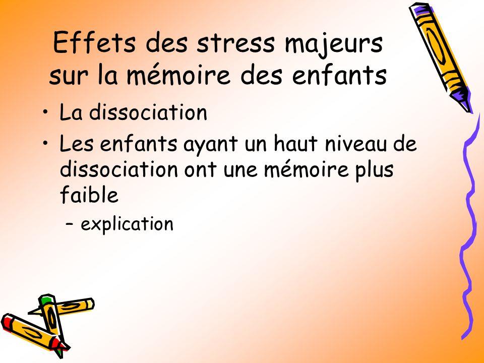 Effets des stress majeurs sur la mémoire des enfants La dissociation Les enfants ayant un haut niveau de dissociation ont une mémoire plus faible –explication