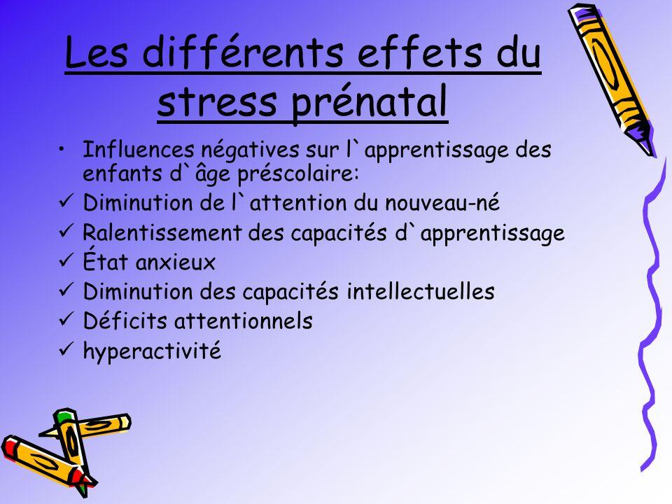 Les différents effets du stress prénatal Influences négatives sur l`apprentissage des enfants d`âge préscolaire: Diminution de l`attention du nouveau-né Ralentissement des capacités d`apprentissage État anxieux Diminution des capacités intellectuelles Déficits attentionnels hyperactivité