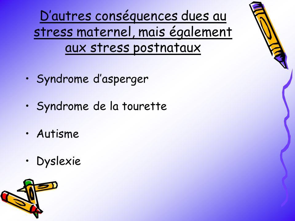 Dautres conséquences dues au stress maternel, mais également aux stress postnataux Syndrome dasperger Syndrome de la tourette Autisme Dyslexie