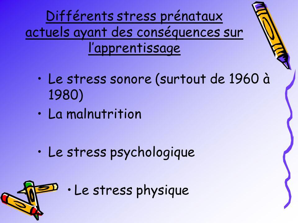 Différents stress prénataux actuels ayant des conséquences sur lapprentissage Le stress sonore (surtout de 1960 à 1980) La malnutrition Le stress psychologique Le stress physique