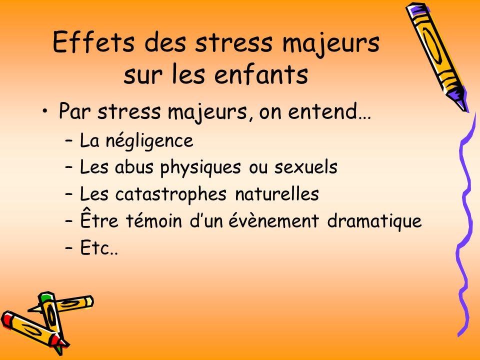 Effets des stress majeurs sur les enfants Par stress majeurs, on entend… –La négligence –Les abus physiques ou sexuels –Les catastrophes naturelles –Être témoin dun évènement dramatique –Etc..