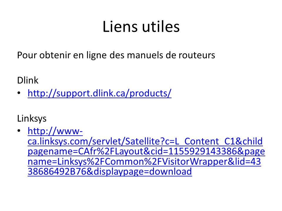 Liens utiles Pour obtenir en ligne des manuels de routeurs Dlink http://support.dlink.ca/products/ Linksys http://www- ca.linksys.com/servlet/Satellite?c=L_Content_C1&child pagename=CAfr%2FLayout&cid=1155929143386&page name=Linksys%2FCommon%2FVisitorWrapper&lid=43 38686492B76&displaypage=download http://www- ca.linksys.com/servlet/Satellite?c=L_Content_C1&child pagename=CAfr%2FLayout&cid=1155929143386&page name=Linksys%2FCommon%2FVisitorWrapper&lid=43 38686492B76&displaypage=download
