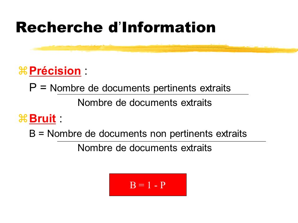 Recherche dInformation zPrécision : P = Nombre de documents pertinents extraits Nombre de documents extraits zBruit : B = Nombre de documents non pertinents extraits Nombre de documents extraits B = 1 - P