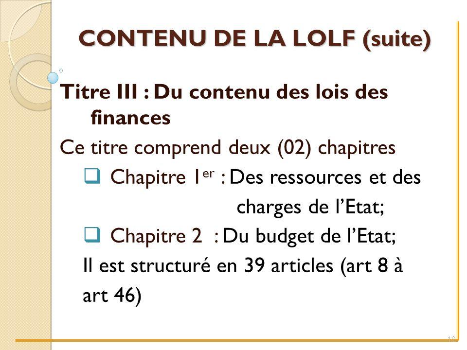 CONTENU DE LA LOLF (suite) Titre III : Du contenu des lois des finances Ce titre comprend deux (02) chapitres Chapitre 1 er : Des ressources et des charges de lEtat; Chapitre 2 : Du budget de lEtat; Il est structuré en 39 articles (art 8 à art 46) 10