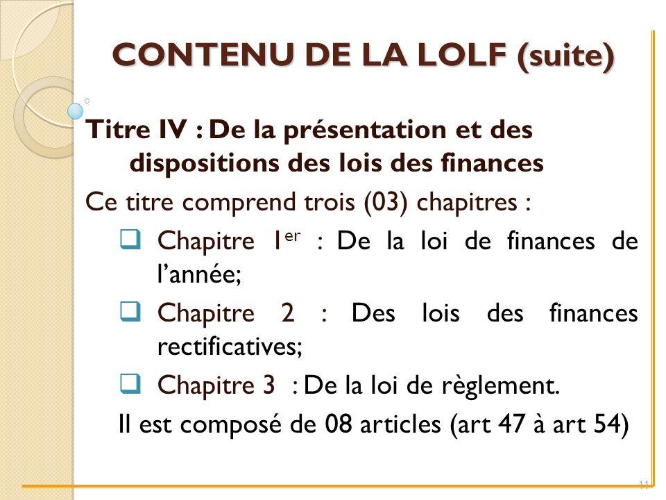 CONTENU DE LA LOLF (suite) Titre IV : De la présentation et des dispositions des lois des finances Ce titre comprend trois (03) chapitres : Chapitre 1 er : De la loi de finances de lannée; Chapitre 2 : Des lois des finances rectificatives; Chapitre 3 : De la loi de règlement.