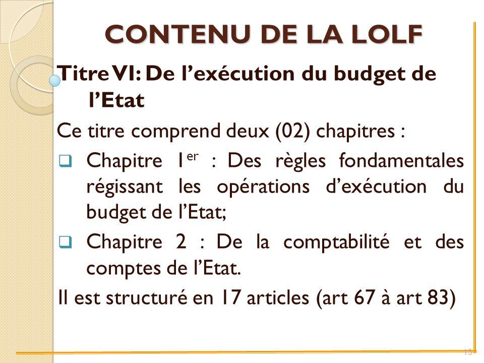 CONTENU DE LA LOLF Titre VI: De lexécution du budget de lEtat Ce titre comprend deux (02) chapitres : Chapitre 1 er : Des règles fondamentales régissant les opérations dexécution du budget de lEtat; Chapitre 2 : De la comptabilité et des comptes de lEtat.