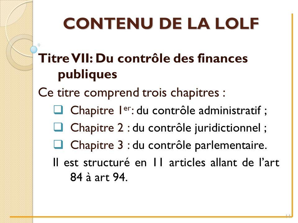 CONTENU DE LA LOLF Titre VII: Du contrôle des finances publiques Ce titre comprend trois chapitres : Chapitre 1 er : du contrôle administratif ; Chapitre 2 : du contrôle juridictionnel ; Chapitre 3 : du contrôle parlementaire.