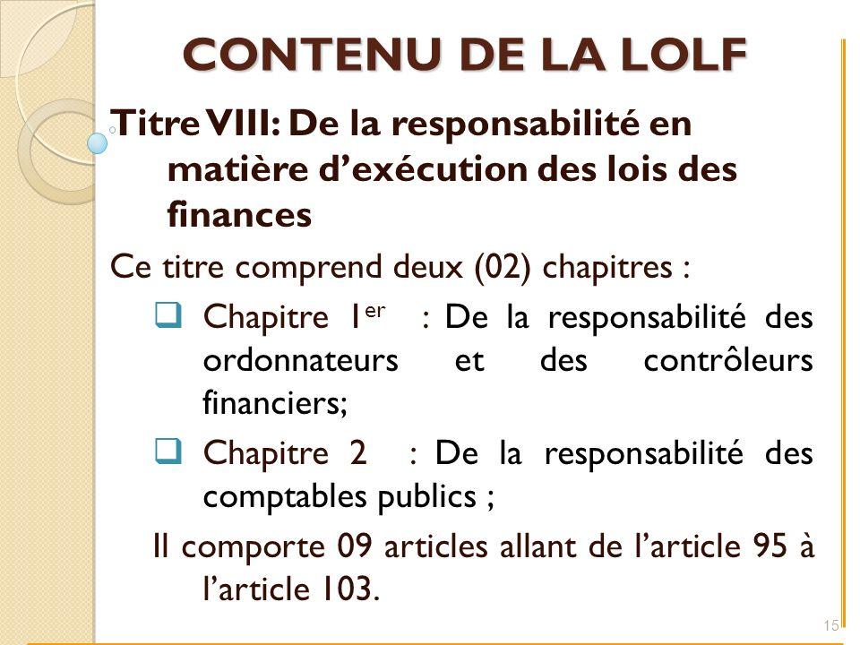 CONTENU DE LA LOLF Titre VIII: De la responsabilité en matière dexécution des lois des finances Ce titre comprend deux (02) chapitres : Chapitre 1 er : De la responsabilité des ordonnateurs et des contrôleurs financiers; Chapitre 2 : De la responsabilité des comptables publics ; Il comporte 09 articles allant de larticle 95 à larticle 103.