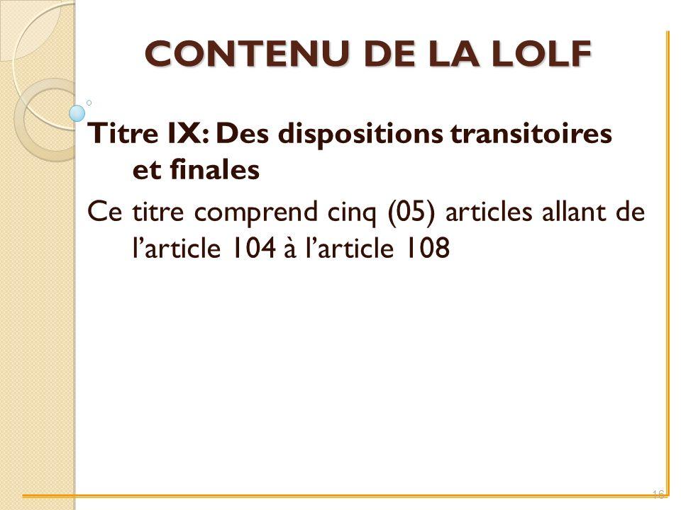 CONTENU DE LA LOLF Titre IX: Des dispositions transitoires et finales Ce titre comprend cinq (05) articles allant de larticle 104 à larticle 108 16