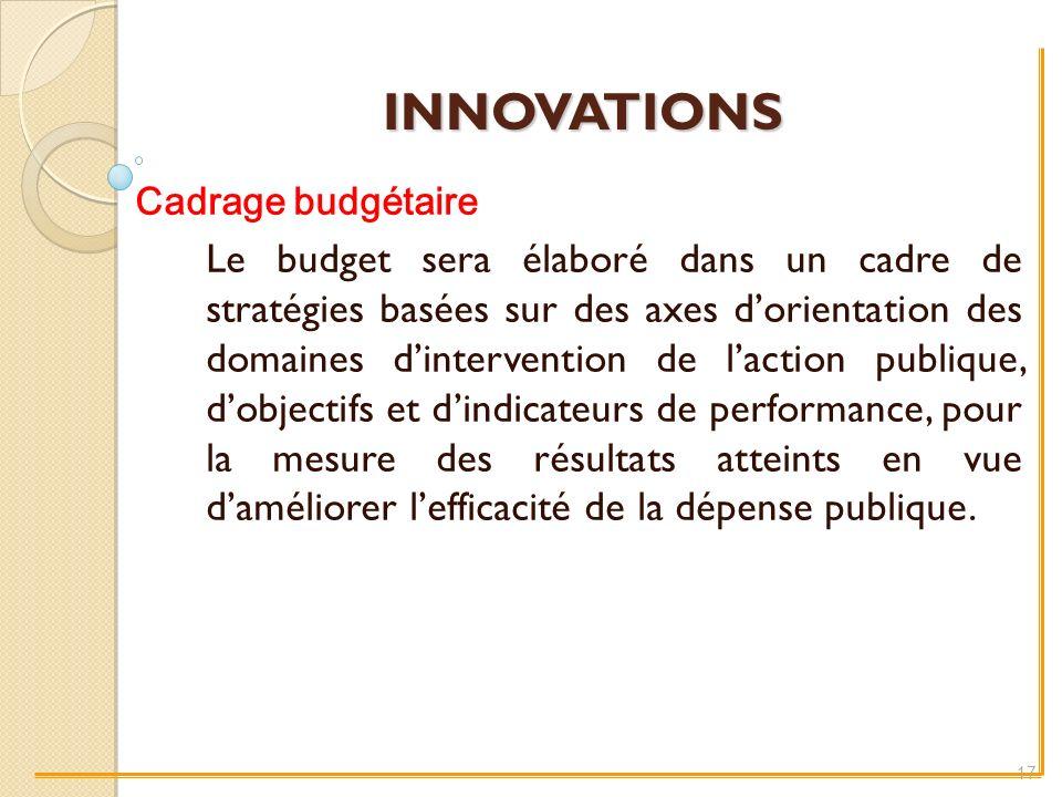 INNOVATIONS Cadrage budgétaire Le budget sera élaboré dans un cadre de stratégies basées sur des axes dorientation des domaines dintervention de laction publique, dobjectifs et dindicateurs de performance, pour la mesure des résultats atteints en vue daméliorer lefficacité de la dépense publique.