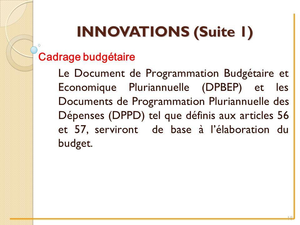 INNOVATIONS (Suite 1) Cadrage budgétaire Le Document de Programmation Budgétaire et Economique Pluriannuelle (DPBEP) et les Documents de Programmation Pluriannuelle des Dépenses (DPPD) tel que définis aux articles 56 et 57, serviront de base à lélaboration du budget.