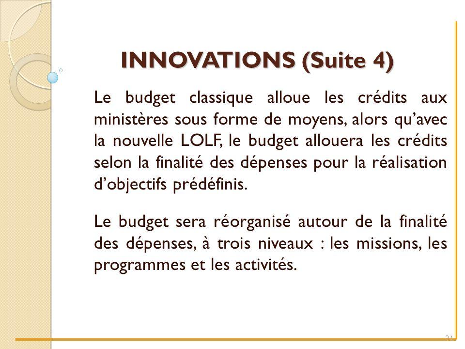 INNOVATIONS (Suite 4) Le budget classique alloue les crédits aux ministères sous forme de moyens, alors quavec la nouvelle LOLF, le budget allouera les crédits selon la finalité des dépenses pour la réalisation dobjectifs prédéfinis.