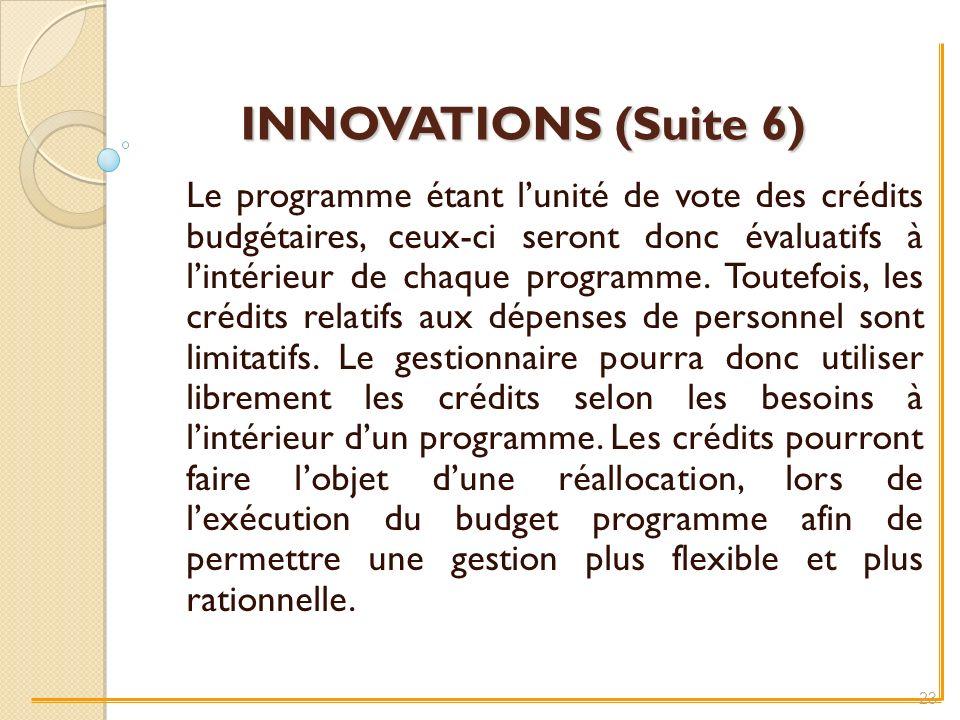 INNOVATIONS (Suite 6) Le programme étant lunité de vote des crédits budgétaires, ceux-ci seront donc évaluatifs à lintérieur de chaque programme.