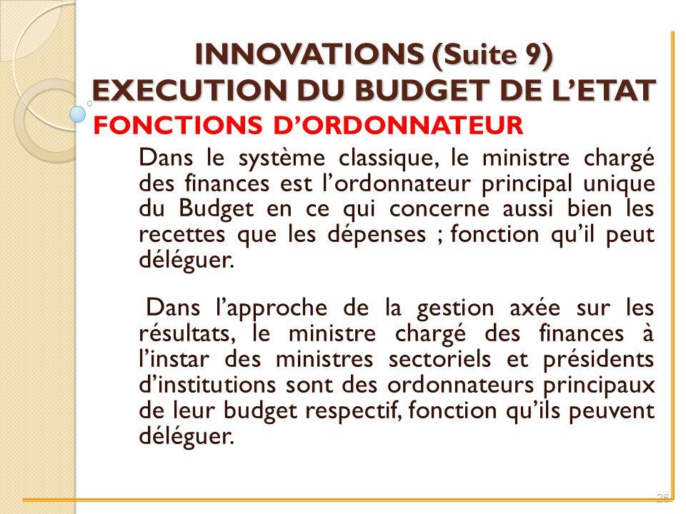 INNOVATIONS (Suite 9) EXECUTION DU BUDGET DE LETAT FONCTIONS DORDONNATEUR Dans le système classique, le ministre chargé des finances est lordonnateur principal unique du Budget en ce qui concerne aussi bien les recettes que les dépenses ; fonction quil peut déléguer.