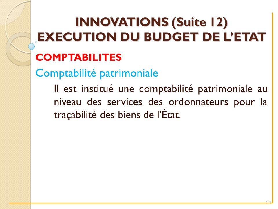INNOVATIONS (Suite 12) EXECUTION DU BUDGET DE LETAT COMPTABILITES Comptabilité patrimoniale Il est institué une comptabilité patrimoniale au niveau des services des ordonnateurs pour la traçabilité des biens de lÉtat.