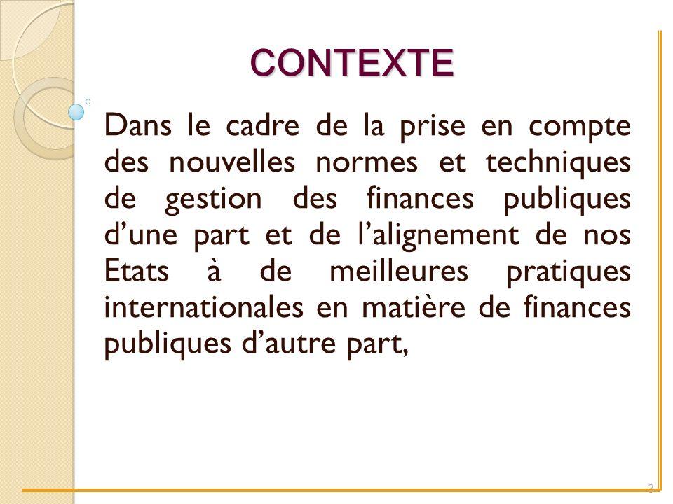 CONTEXTE Dans le cadre de la prise en compte des nouvelles normes et techniques de gestion des finances publiques dune part et de lalignement de nos Etats à de meilleures pratiques internationales en matière de finances publiques dautre part, 3