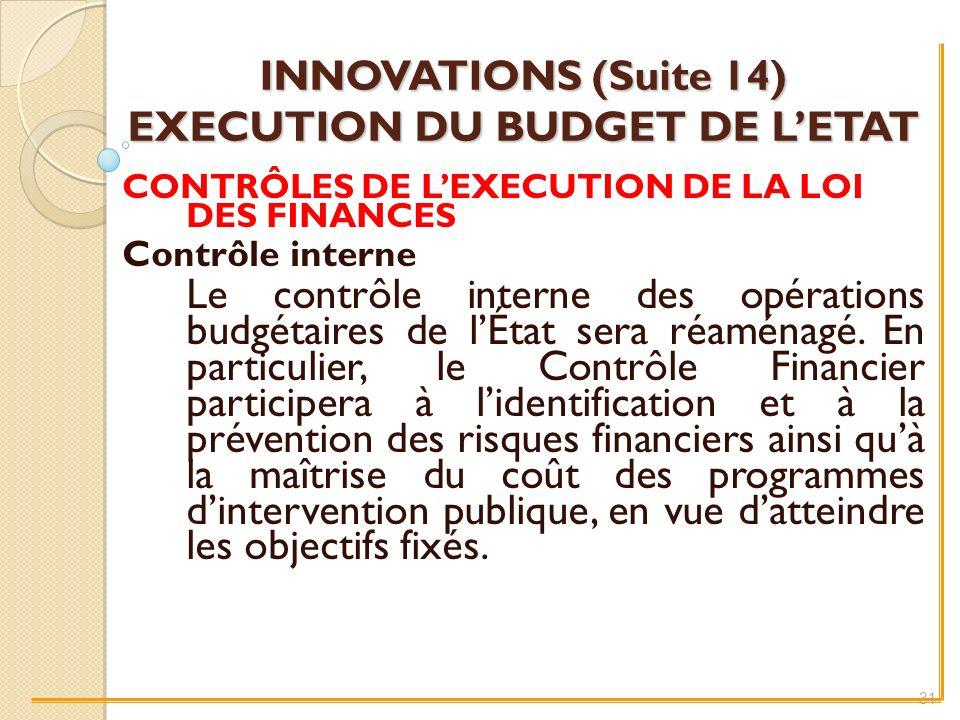 INNOVATIONS (Suite 14) EXECUTION DU BUDGET DE LETAT CONTRÔLES DE LEXECUTION DE LA LOI DES FINANCES Contrôle interne Le contrôle interne des opérations budgétaires de lÉtat sera réaménagé.