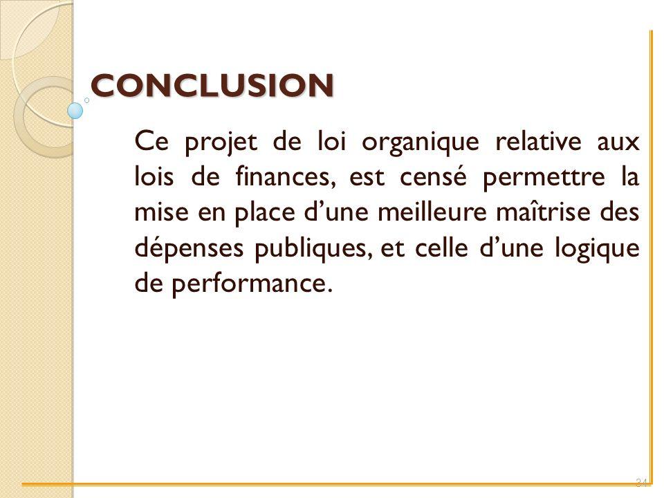 CONCLUSION Ce projet de loi organique relative aux lois de finances, est censé permettre la mise en place dune meilleure maîtrise des dépenses publiques, et celle dune logique de performance.