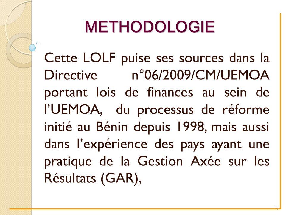 METHODOLOGIE Cette LOLF puise ses sources dans la Directive n°06/2009/CM/UEMOA portant lois de finances au sein de lUEMOA, du processus de réforme initié au Bénin depuis 1998, mais aussi dans lexpérience des pays ayant une pratique de la Gestion Axée sur les Résultats (GAR), 5
