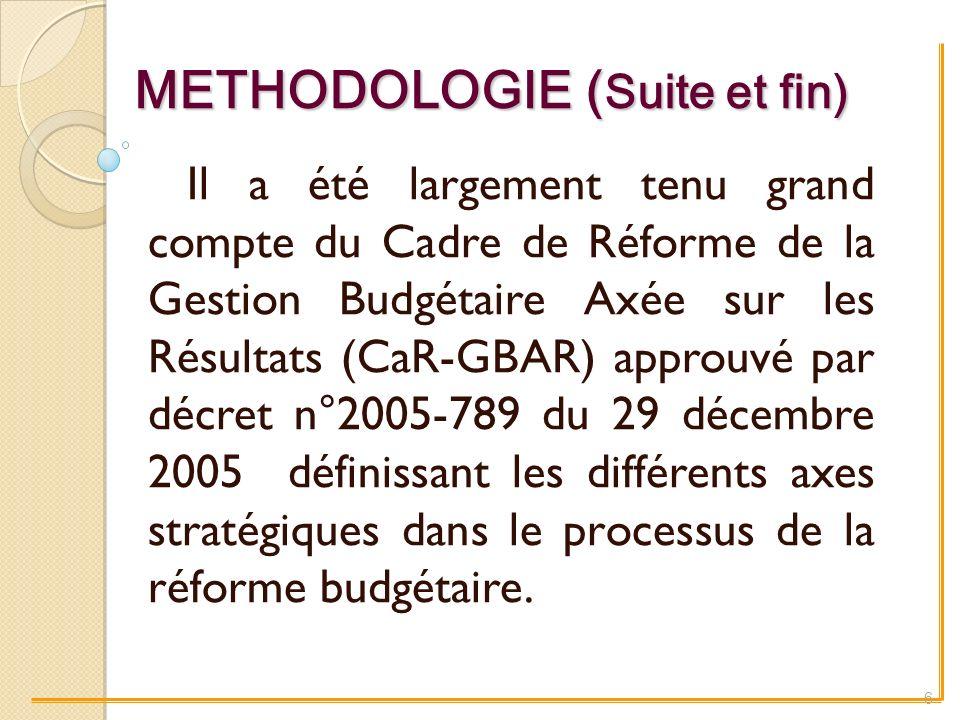 METHODOLOGIE ( Suite et fin) Il a été largement tenu grand compte du Cadre de Réforme de la Gestion Budgétaire Axée sur les Résultats (CaR-GBAR) approuvé par décret n°2005-789 du 29 décembre 2005 définissant les différents axes stratégiques dans le processus de la réforme budgétaire.