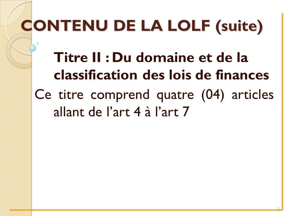 CONTENU DE LA LOLF (suite) Titre II : Du domaine et de la classification des lois de finances Ce titre comprend quatre (04) articles allant de lart 4 à lart 7 9