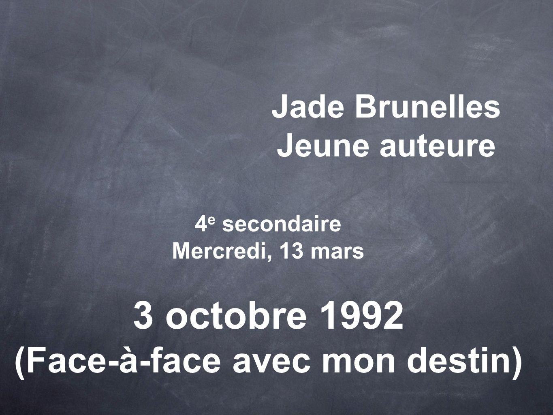 Jade Brunelles Jeune auteure 4 e secondaire Mercredi, 13 mars 3 octobre 1992 (Face-à-face avec mon destin)