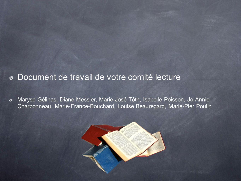 Document de travail de votre comité lecture Maryse Gélinas, Diane Messier, Marie-José Tôth, Isabelle Poisson, Jo-Annie Charbonneau, Marie-France-Bouch