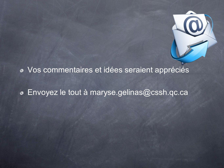 Vos commentaires et idées seraient appréciés Envoyez le tout à maryse.gelinas@cssh.qc.ca