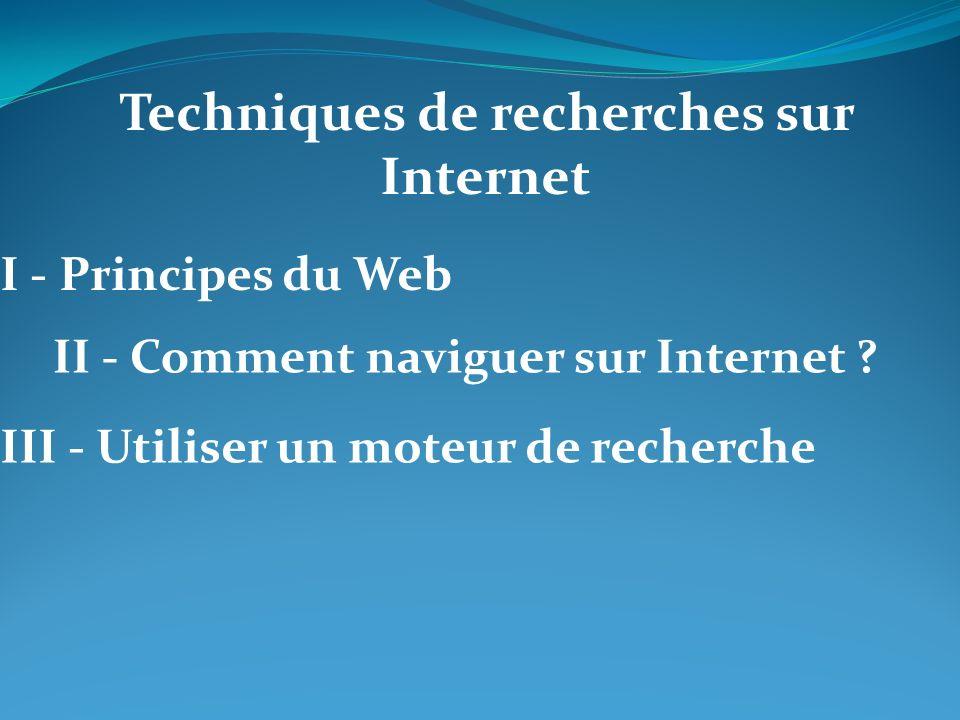 Recherche sur le Web Moteur de Recherche (google) Méta Moteur (dogpile) Opérateurs de recherche (et, ou, « …) Navigateur (explorer) I - Principes du Web