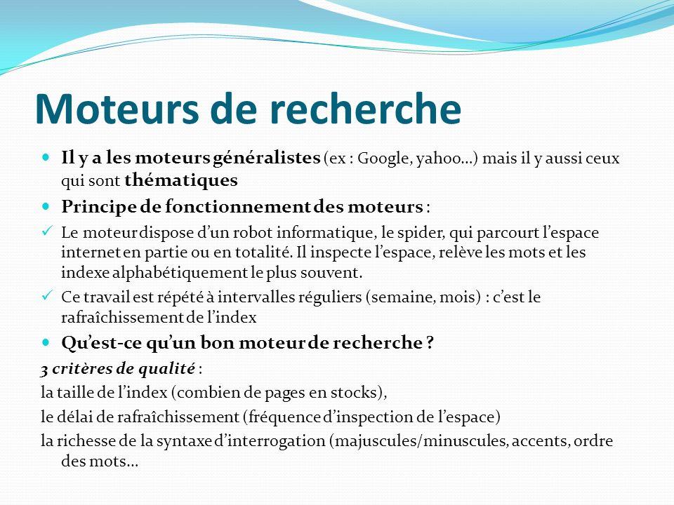 Moteurs de recherche Il y a les moteurs généralistes (ex : Google, yahoo…) mais il y aussi ceux qui sont thématiques Principe de fonctionnement des mo
