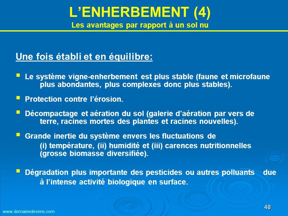 48 LENHERBEMENT (4) Les avantages par rapport à un sol nu Une fois établi et en équilibre: Le système vigne-enherbement est plus stable (faune et microfaune plus abondantes, plus complexes donc plus stables).