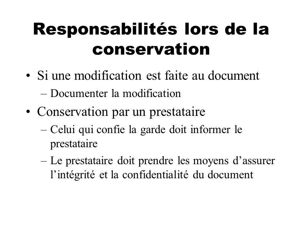 Responsabilités lors de la conservation Si une modification est faite au document –Documenter la modification Conservation par un prestataire –Celui qui confie la garde doit informer le prestataire –Le prestataire doit prendre les moyens dassurer lintégrité et la confidentialité du document