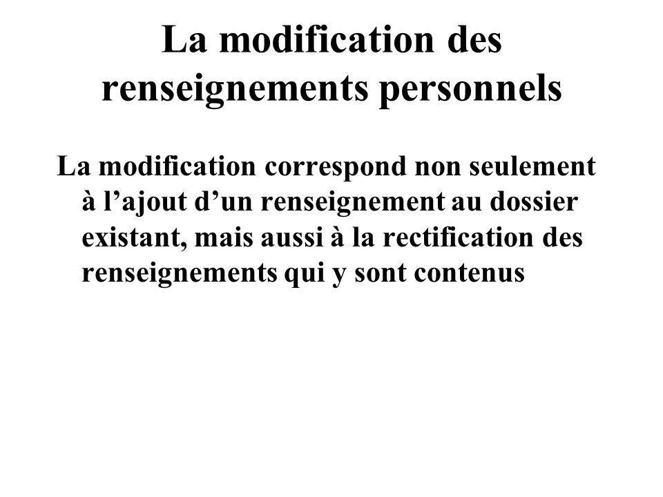 La modification des renseignements personnels La modification correspond non seulement à lajout dun renseignement au dossier existant, mais aussi à la rectification des renseignements qui y sont contenus