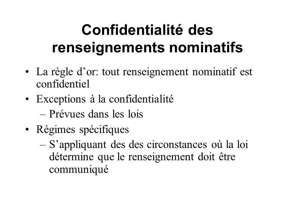 Confidentialité des renseignements nominatifs La règle dor: tout renseignement nominatif est confidentiel Exceptions à la confidentialité –Prévues dans les lois Régimes spécifiques –Sappliquant des des circonstances où la loi détermine que le renseignement doit être communiqué