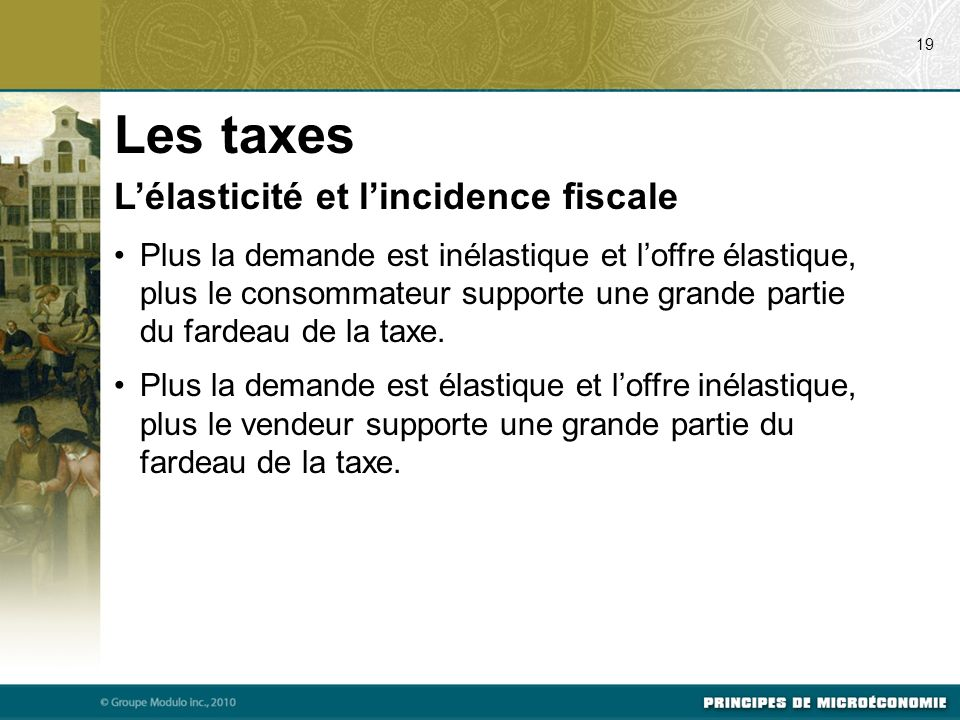 Lélasticité et lincidence fiscale Plus la demande est inélastique et loffre élastique, plus le consommateur supporte une grande partie du fardeau de la taxe.