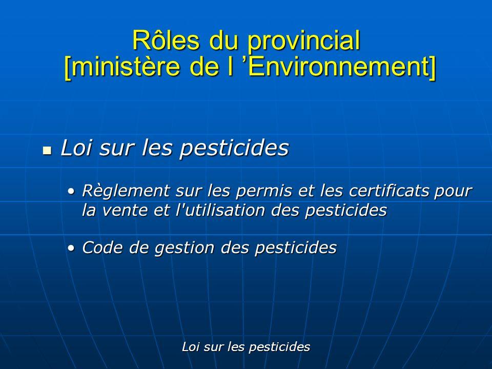 Loi sur les pesticides Rôles du provincial [ministère de l Environnement] Loi sur les pesticides Loi sur les pesticides Règlement sur les permis et le