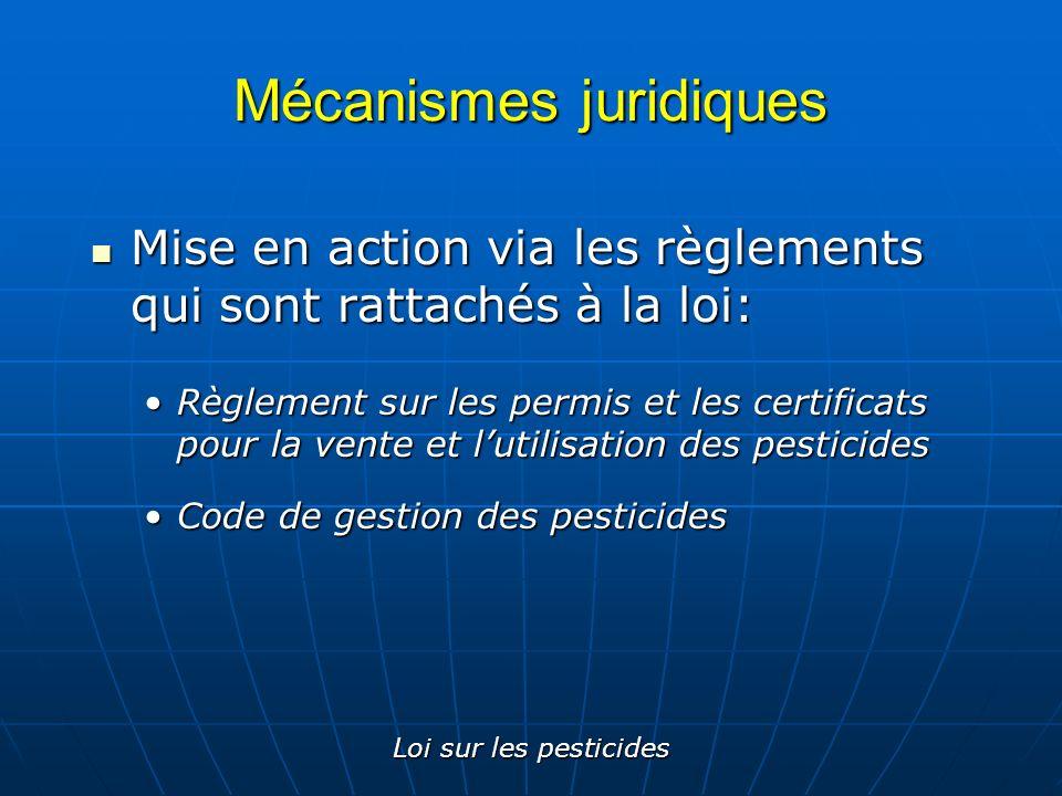 Loi sur les pesticides Mécanismes juridiques Mise en action via les règlements qui sont rattachés à la loi: Mise en action via les règlements qui sont