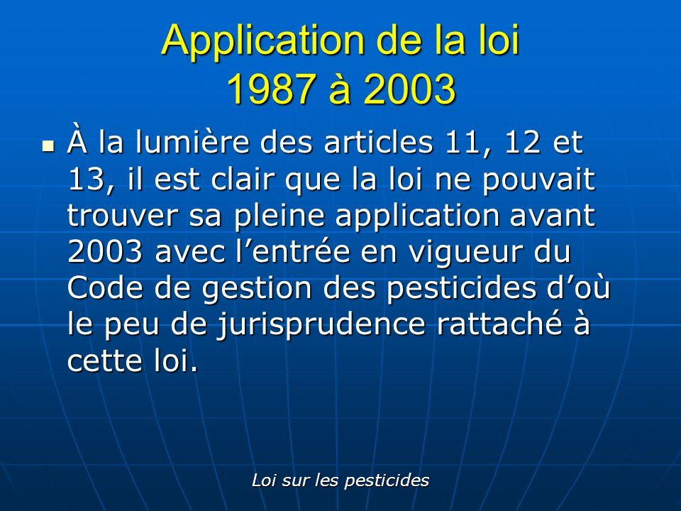 Loi sur les pesticides Application de la loi 1987 à 2003 À la lumière des articles 11, 12 et 13, il est clair que la loi ne pouvait trouver sa pleine